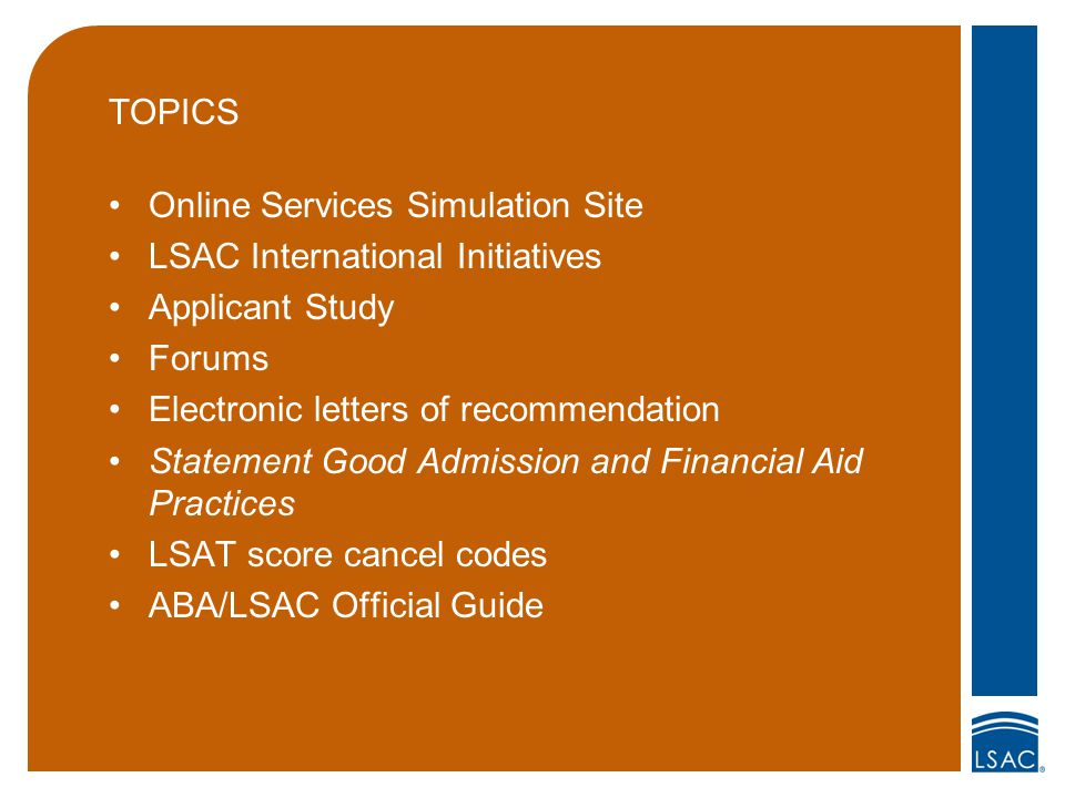 TOPICS Online Services Simulation Site LSAC International Initiatives Applicant Study Forums Electronic letters of recommendation Statement Good Admission and Financial Aid Practices LSAT score cancel codes ABA/LSAC Official Guide