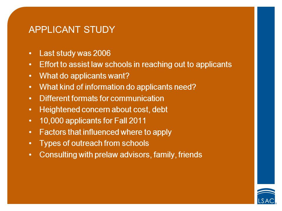 APPLICANT STUDY Last study was 2006 Effort to assist law schools in reaching out to applicants What do applicants want.