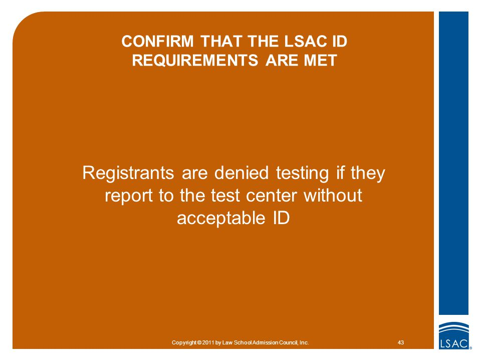 CONFIRM THAT THE LSAC ID REQUIREMENTS ARE MET Registrants are denied testing if they report to the test center without acceptable ID Copyright © 2011