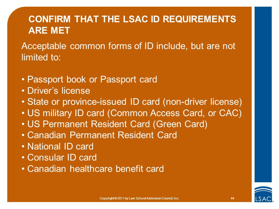 CONFIRM THAT THE LSAC ID REQUIREMENTS ARE MET Copyright © 2011 by Law School Admission Council, Inc.44 Acceptable common forms of ID include, but are not limited to: Passport book or Passport card Driver's license State or province-issued ID card (non-driver license) US military ID card (Common Access Card, or CAC) US Permanent Resident Card (Green Card) Canadian Permanent Resident Card National ID card Consular ID card Canadian healthcare benefit card