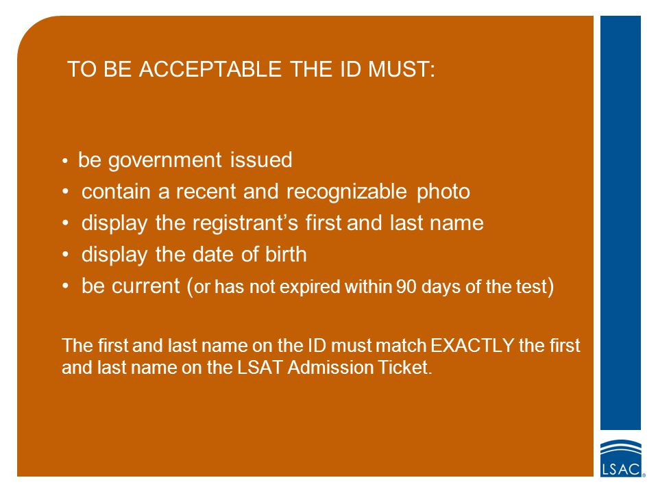 TO BE ACCEPTABLE THE ID MUST: be government issued contain a recent and recognizable photo display the registrant's first and last name display the date of birth be current ( or has not expired within 90 days of the test ) The first and last name on the ID must match EXACTLY the first and last name on the LSAT Admission Ticket.