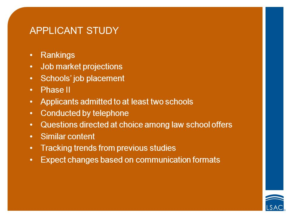 APPLICANT STUDY Rankings Job market projections Schools' job placement Phase II Applicants admitted to at least two schools Conducted by telephone Questions directed at choice among law school offers Similar content Tracking trends from previous studies Expect changes based on communication formats