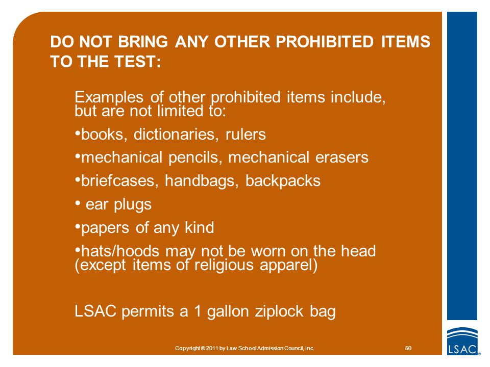 DO NOT BRING ANY OTHER PROHIBITED ITEMS TO THE TEST: Examples of other prohibited items include, but are not limited to: books, dictionaries, rulers mechanical pencils, mechanical erasers briefcases, handbags, backpacks ear plugs papers of any kind hats/hoods may not be worn on the head (except items of religious apparel) LSAC permits a 1 gallon ziplock bag Copyright © 2011 by Law School Admission Council, Inc.50