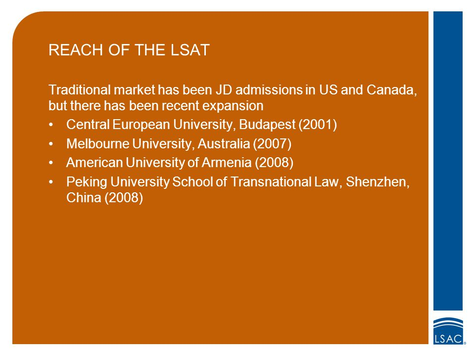 REACH OF THE LSAT Traditional market has been JD admissions in US and Canada, but there has been recent expansion Central European University, Budapest (2001) Melbourne University, Australia (2007) American University of Armenia (2008) Peking University School of Transnational Law, Shenzhen, China (2008)