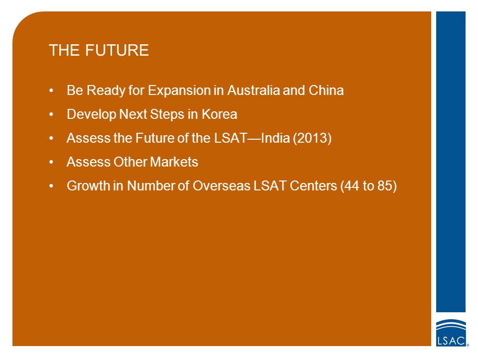 THE FUTURE Be Ready for Expansion in Australia and China Develop Next Steps in Korea Assess the Future of the LSAT—India (2013) Assess Other Markets Growth in Number of Overseas LSAT Centers (44 to 85)
