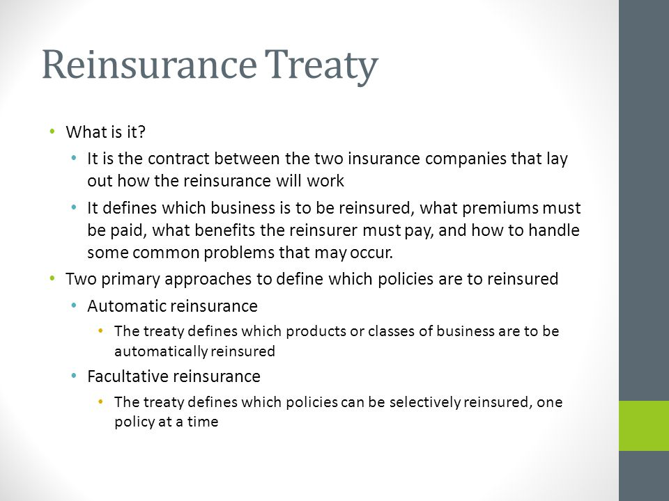 Automatic Reinsurance The ceding company cannot choose which policy to be reinsured, and the reinsurer must reinsure all the policies that meet the treaty.