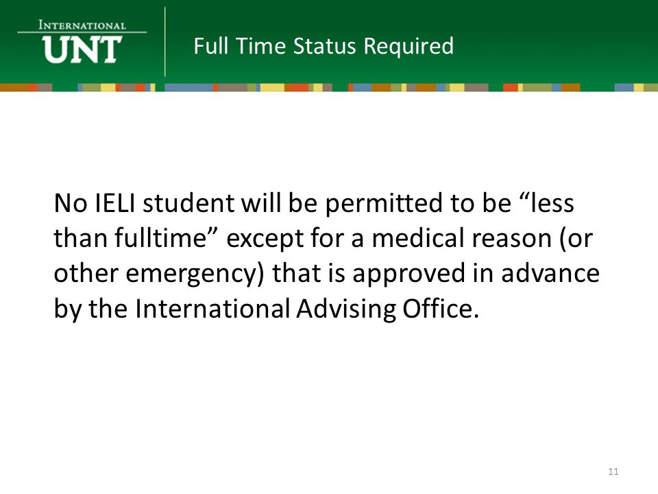 No IELI student will be permitted to be less than fulltime except for a medical reason (or other emergency) that is approved in advance by the International Advising Office.