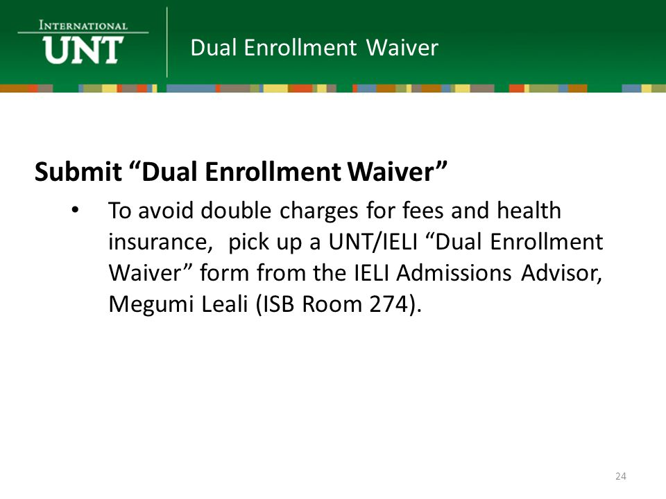 Submit Dual Enrollment Waiver To avoid double charges for fees and health insurance, pick up a UNT/IELI Dual Enrollment Waiver form from the IELI Admissions Advisor, Megumi Leali (ISB Room 274).