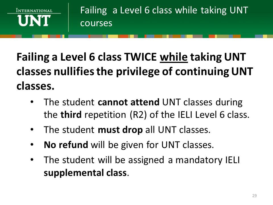 Failing a Level 6 class TWICE while taking UNT classes nullifies the privilege of continuing UNT classes.