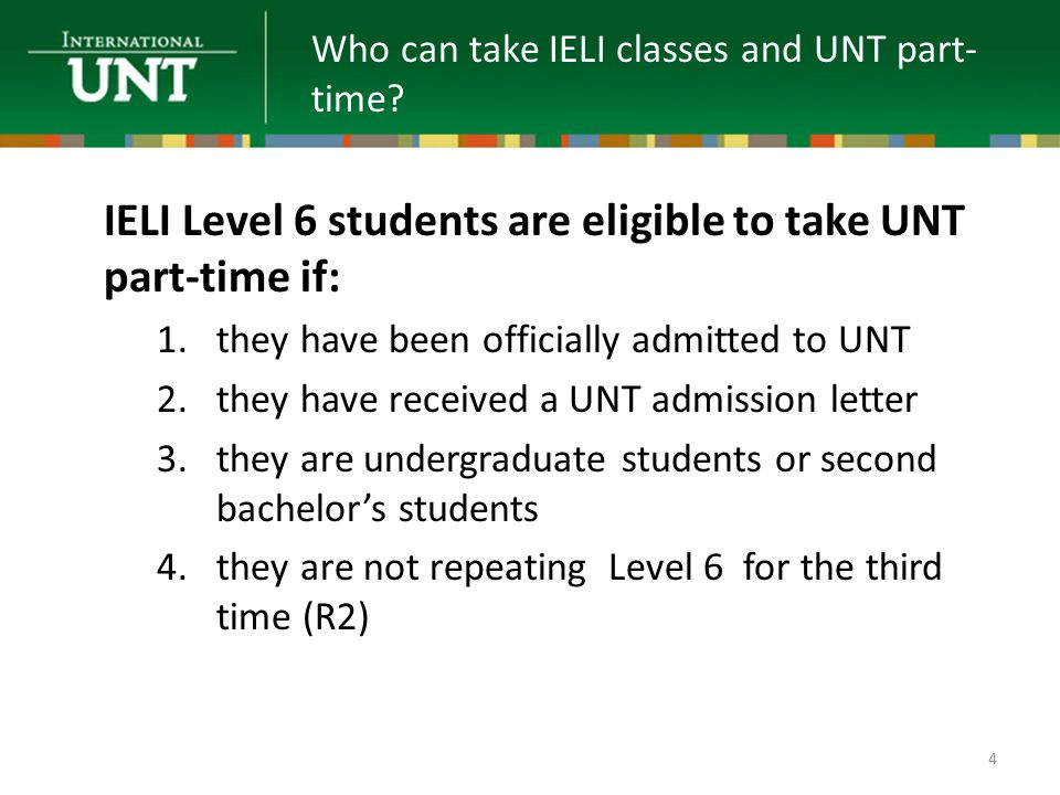 IELI Level 6 students are eligible to take UNT part-time if: 1.they have been officially admitted to UNT 2.they have received a UNT admission letter 3.they are undergraduate students or second bachelor's students 4.they are not repeating Level 6 for the third time (R2) Who can take IELI classes and UNT part- time.