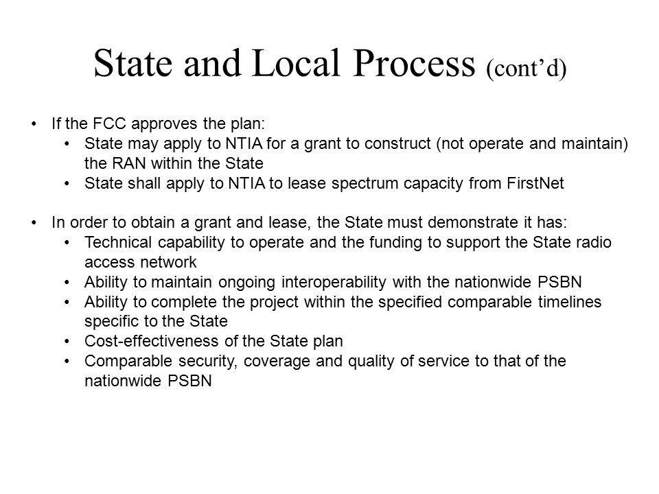State and Local Process (cont'd) If the FCC approves the plan: State may apply to NTIA for a grant to construct (not operate and maintain) the RAN within the State State shall apply to NTIA to lease spectrum capacity from FirstNet In order to obtain a grant and lease, the State must demonstrate it has: Technical capability to operate and the funding to support the State radio access network Ability to maintain ongoing interoperability with the nationwide PSBN Ability to complete the project within the specified comparable timelines specific to the State Cost-effectiveness of the State plan Comparable security, coverage and quality of service to that of the nationwide PSBN