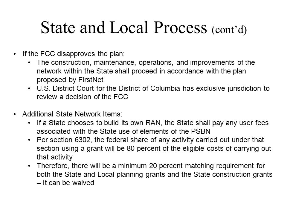 State and Local Process (cont'd) If the FCC disapproves the plan: The construction, maintenance, operations, and improvements of the network within th