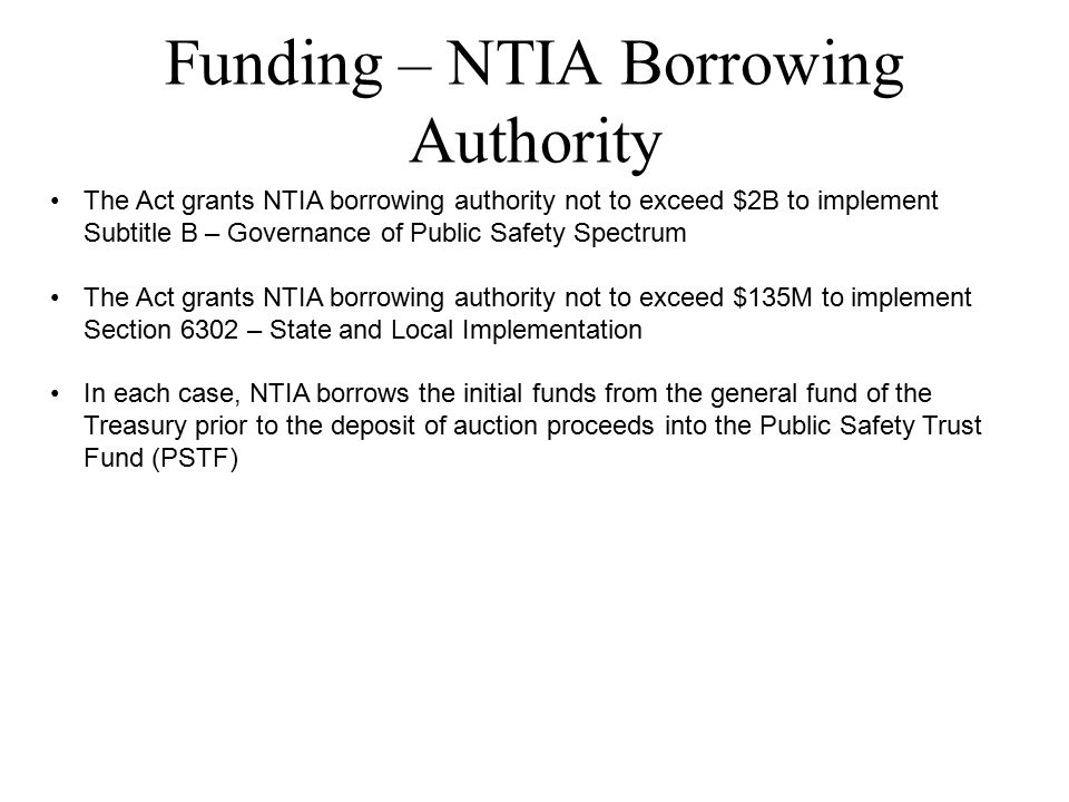 Funding – NTIA Borrowing Authority The Act grants NTIA borrowing authority not to exceed $2B to implement Subtitle B – Governance of Public Safety Spectrum The Act grants NTIA borrowing authority not to exceed $135M to implement Section 6302 – State and Local Implementation In each case, NTIA borrows the initial funds from the general fund of the Treasury prior to the deposit of auction proceeds into the Public Safety Trust Fund (PSTF)