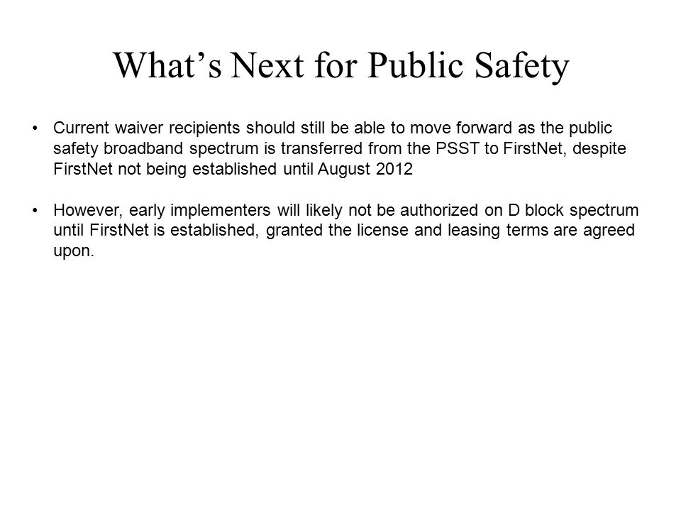 What's Next for Public Safety Current waiver recipients should still be able to move forward as the public safety broadband spectrum is transferred fr