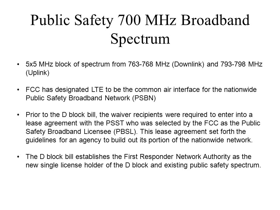 Public Safety 700 MHz Broadband Spectrum 5x5 MHz block of spectrum from 763-768 MHz (Downlink) and 793-798 MHz (Uplink) FCC has designated LTE to be the common air interface for the nationwide Public Safety Broadband Network (PSBN) Prior to the D block bill, the waiver recipients were required to enter into a lease agreement with the PSST who was selected by the FCC as the Public Safety Broadband Licensee (PBSL).
