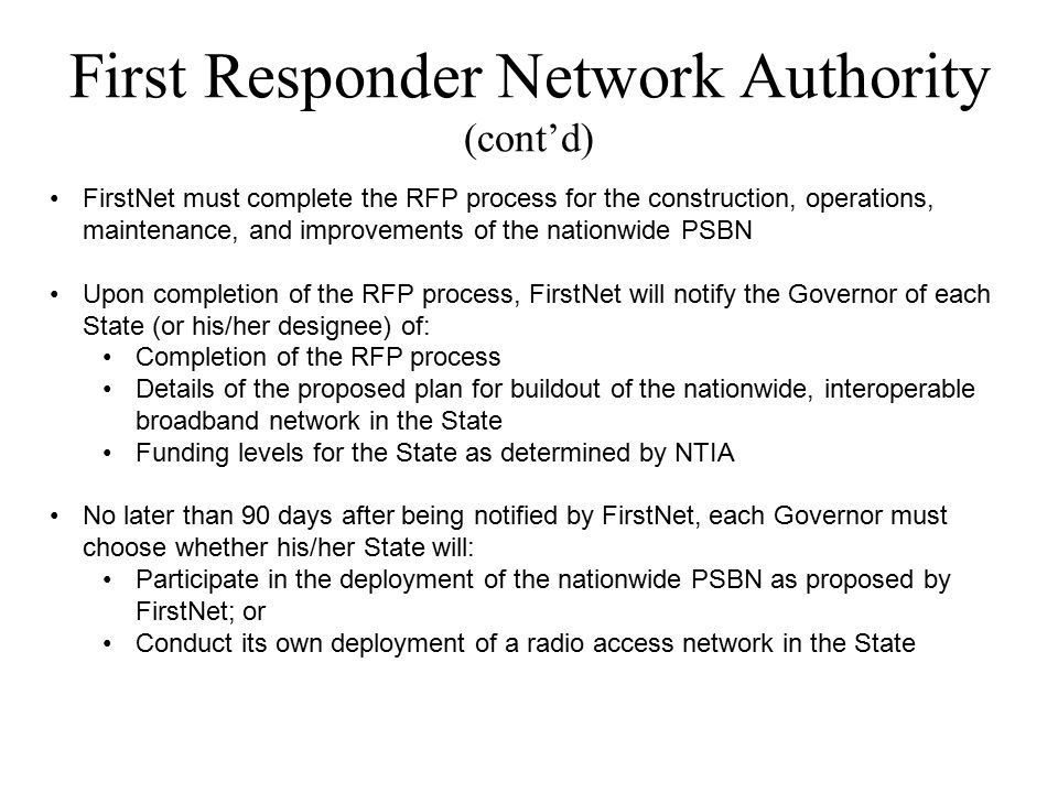 First Responder Network Authority (cont'd) FirstNet must complete the RFP process for the construction, operations, maintenance, and improvements of the nationwide PSBN Upon completion of the RFP process, FirstNet will notify the Governor of each State (or his/her designee) of: Completion of the RFP process Details of the proposed plan for buildout of the nationwide, interoperable broadband network in the State Funding levels for the State as determined by NTIA No later than 90 days after being notified by FirstNet, each Governor must choose whether his/her State will: Participate in the deployment of the nationwide PSBN as proposed by FirstNet; or Conduct its own deployment of a radio access network in the State