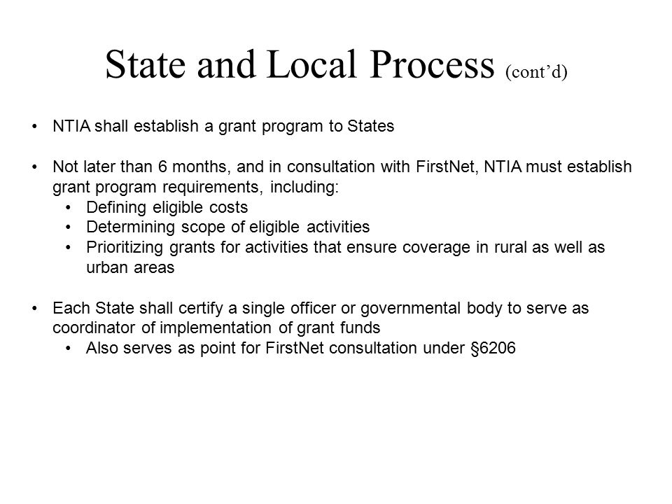 State and Local Process (cont'd) NTIA shall establish a grant program to States Not later than 6 months, and in consultation with FirstNet, NTIA must