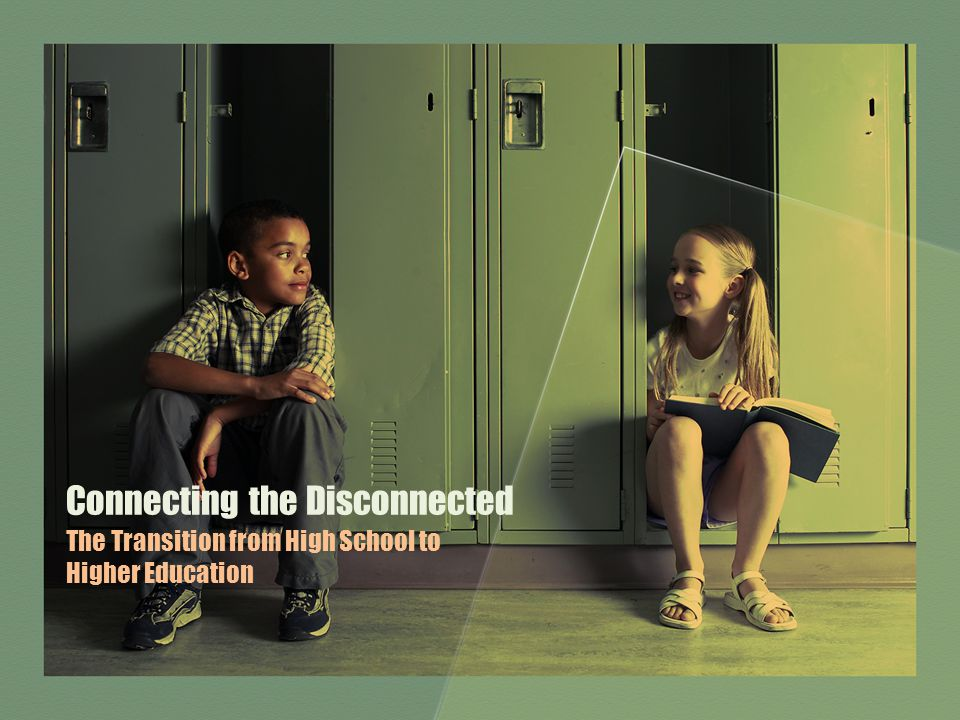 Connecting the Disconnected The Transition from High School to Higher Education