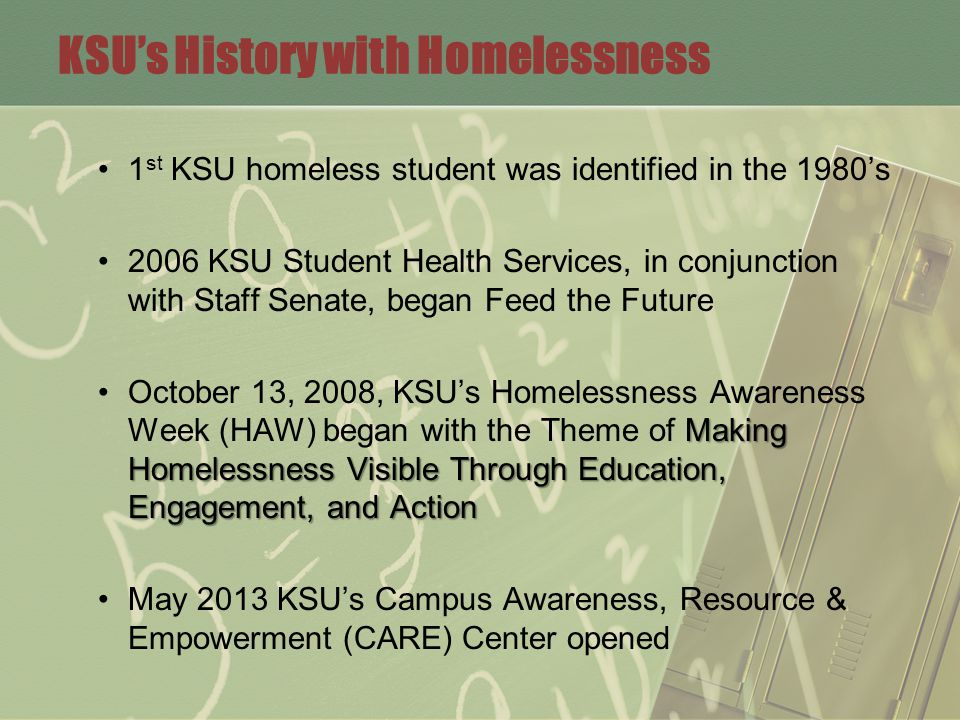 KSU's History with Homelessness 1 st KSU homeless student was identified in the 1980's 2006 KSU Student Health Services, in conjunction with Staff Senate, began Feed the Future Making Homelessness Visible Through Education, Engagement, and ActionOctober 13, 2008, KSU's Homelessness Awareness Week (HAW) began with the Theme of Making Homelessness Visible Through Education, Engagement, and Action May 2013 KSU's Campus Awareness, Resource & Empowerment (CARE) Center opened