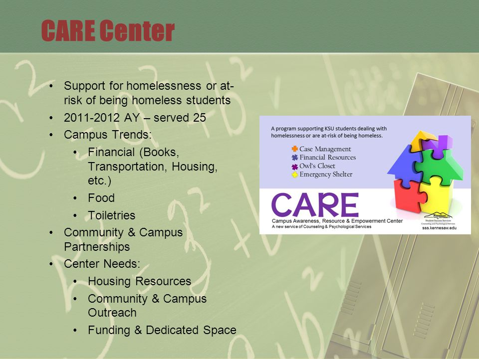 CARE Center Support for homelessness or at- risk of being homeless students 2011-2012 AY – served 25 Campus Trends: Financial (Books, Transportation, Housing, etc.) Food Toiletries Community & Campus Partnerships Center Needs: Housing Resources Community & Campus Outreach Funding & Dedicated Space