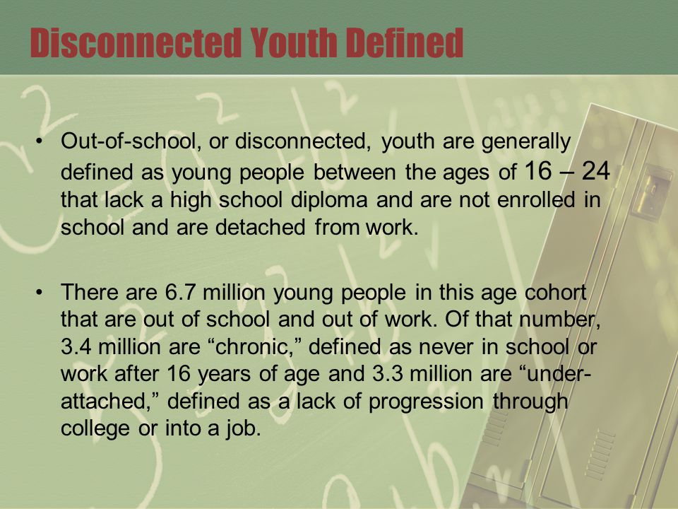 Disconnected Youth Defined Out-of-school, or disconnected, youth are generally defined as young people between the ages of 16 – 24 that lack a high school diploma and are not enrolled in school and are detached from work.