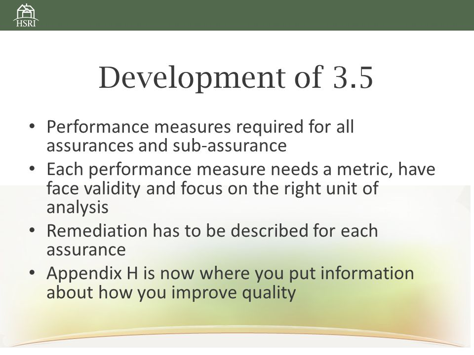 Development of 3.5 Performance measures required for all assurances and sub-assurance Each performance measure needs a metric, have face validity and focus on the right unit of analysis Remediation has to be described for each assurance Appendix H is now where you put information about how you improve quality