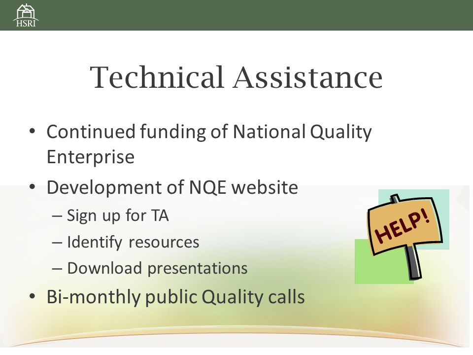 Technical Assistance Continued funding of National Quality Enterprise Development of NQE website – Sign up for TA – Identify resources – Download presentations Bi-monthly public Quality calls