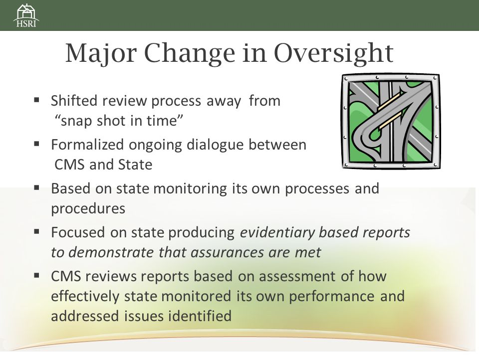 Major Change in Oversight  Shifted review process away from snap shot in time  Formalized ongoing dialogue between CMS and State  Based on state monitoring its own processes and procedures  Focused on state producing evidentiary based reports to demonstrate that assurances are met  CMS reviews reports based on assessment of how effectively state monitored its own performance and addressed issues identified
