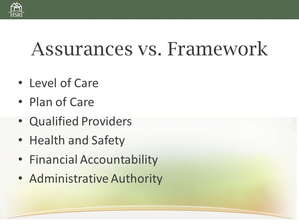Assurances vs. Framework Level of Care Plan of Care Qualified Providers Health and Safety Financial Accountability Administrative Authority