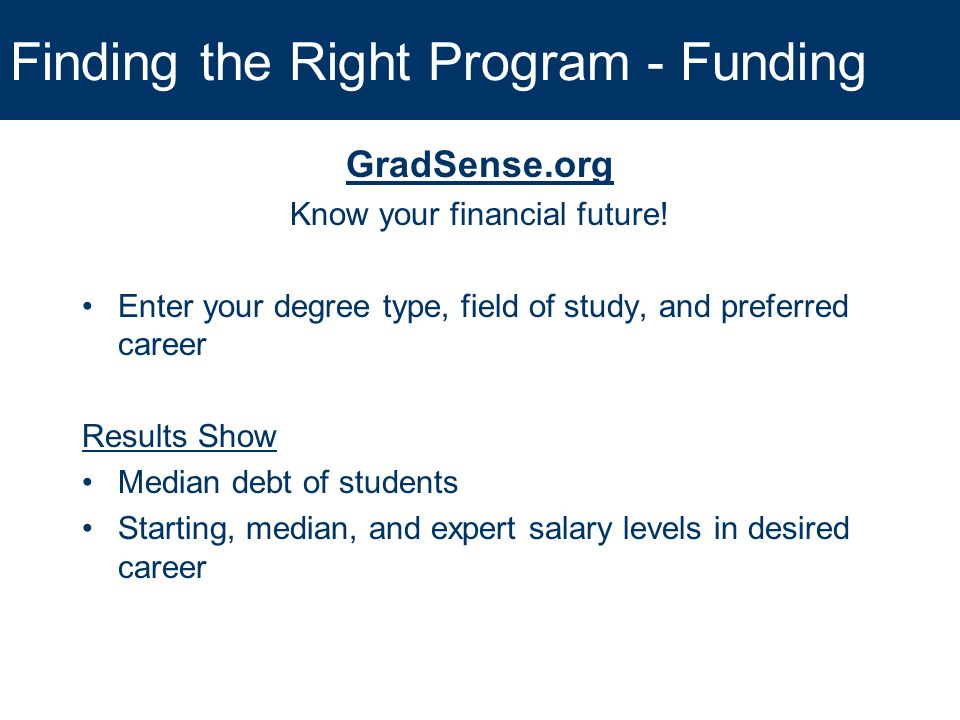 Finding the Right Program - Funding GradSense.org Know your financial future! Enter your degree type, field of study, and preferred career Results Sho