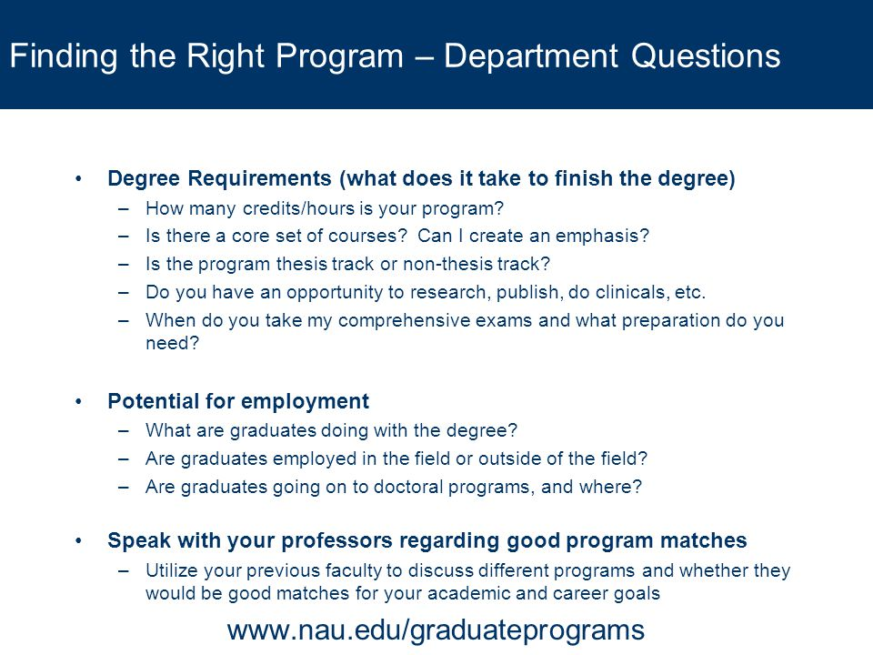 Finding the Right Program – Department Questions Degree Requirements (what does it take to finish the degree) –How many credits/hours is your program?