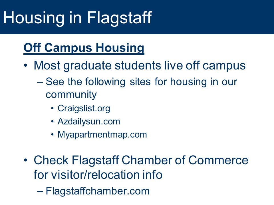 Housing in Flagstaff Off Campus Housing Most graduate students live off campus –See the following sites for housing in our community Craigslist.org Az