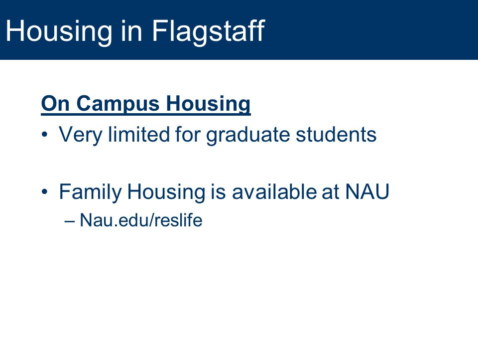 Housing in Flagstaff On Campus Housing Very limited for graduate students Family Housing is available at NAU –Nau.edu/reslife