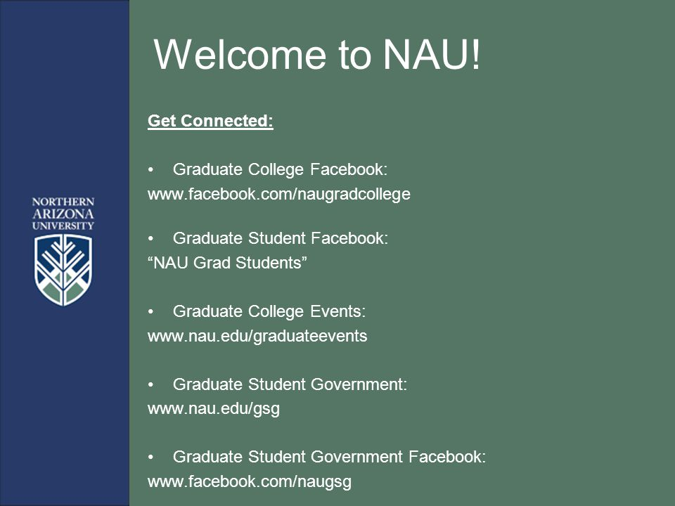 "Welcome to NAU! Get Connected: Graduate College Facebook: www.facebook.com/naugradcollege Graduate Student Facebook: ""NAU Grad Students"" Graduate Coll"