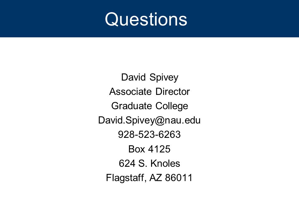 Questions David Spivey Associate Director Graduate College David.Spivey@nau.edu 928-523-6263 Box 4125 624 S. Knoles Flagstaff, AZ 86011