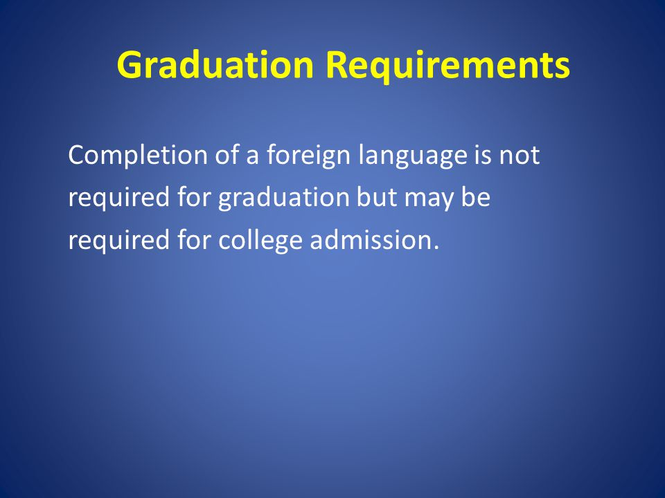 Graduation Requirements Completion of a foreign language is not required for graduation but may be required for college admission.