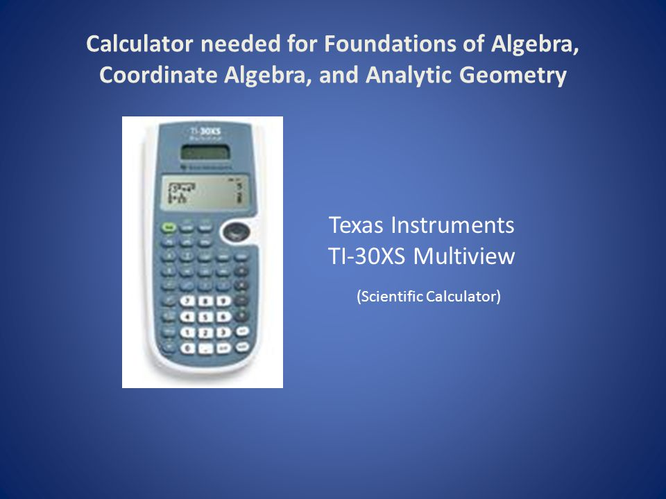 Calculator needed for Foundations of Algebra, Coordinate Algebra, and Analytic Geometry Texas Instruments TI-30XS Multiview (Scientific Calculator)
