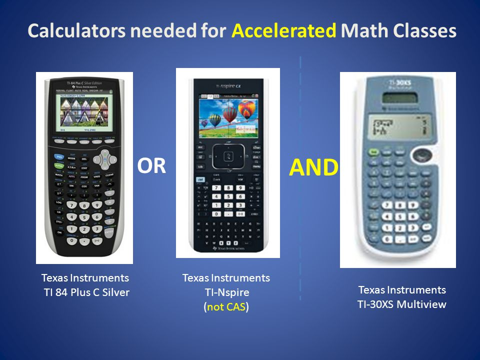Calculators needed for Accelerated Math Classes Texas Instruments TI 84 Plus C Silver Texas Instruments TI-Nspire (not CAS) OR Texas Instruments TI-30XS Multiview AND