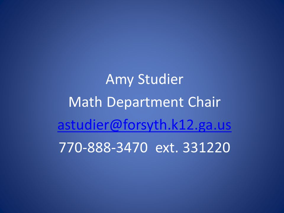 Amy Studier Math Department Chair astudier@forsyth.k12.ga.us 770-888-3470 ext. 331220