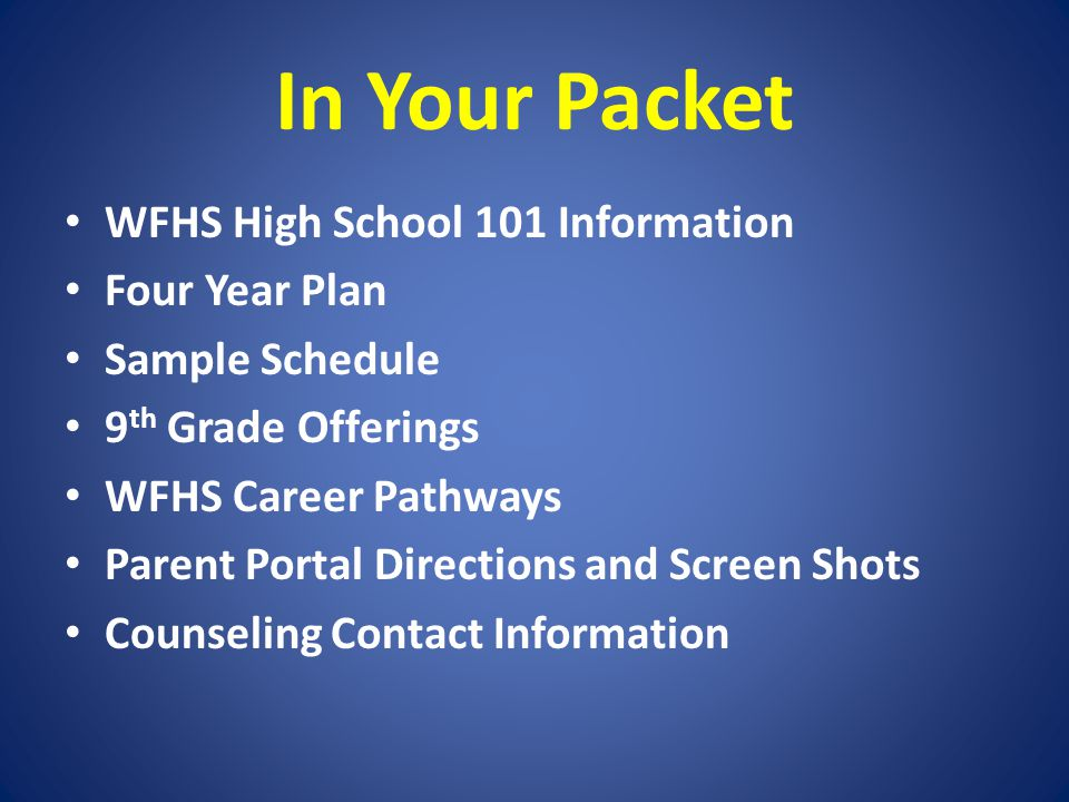 In Your Packet WFHS High School 101 Information Four Year Plan Sample Schedule 9 th Grade Offerings WFHS Career Pathways Parent Portal Directions and Screen Shots Counseling Contact Information
