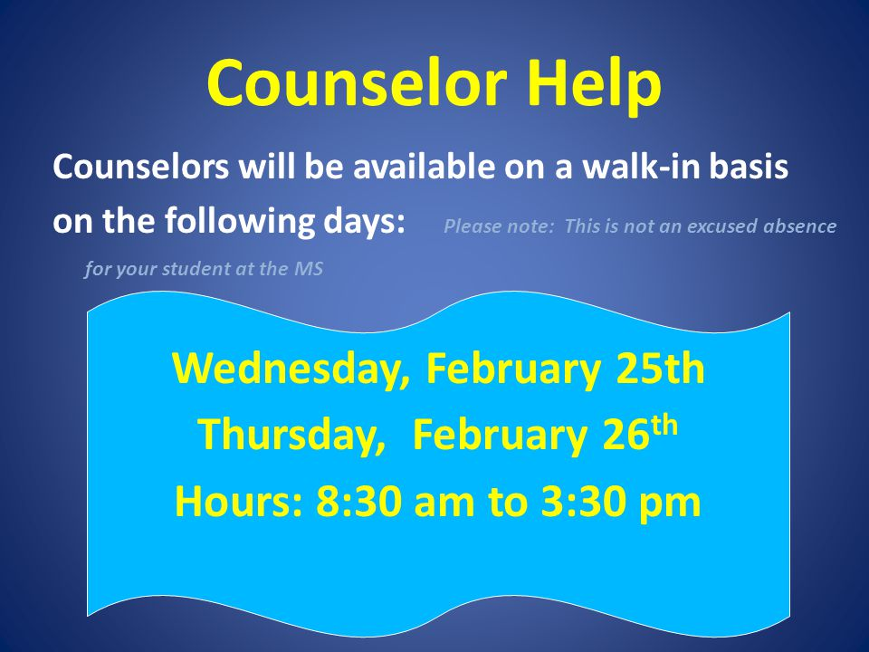 Counselor Help Counselors will be available on a walk-in basis on the following days: Please note: This is not an excused absence for your student at