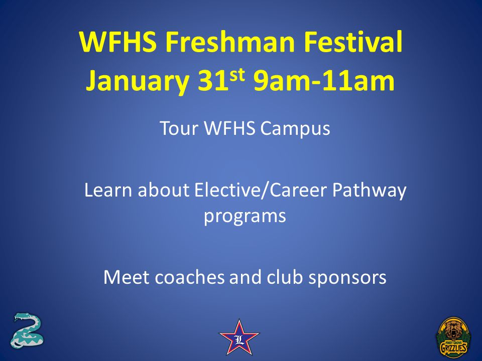 WFHS Freshman Festival January 31 st 9am-11am Tour WFHS Campus Learn about Elective/Career Pathway programs Meet coaches and club sponsors