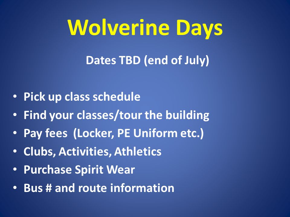 Wolverine Days Dates TBD (end of July) Pick up class schedule Find your classes/tour the building Pay fees (Locker, PE Uniform etc.) Clubs, Activities, Athletics Purchase Spirit Wear Bus # and route information