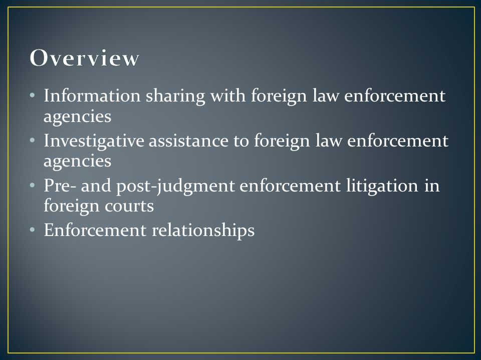 Information sharing with foreign law enforcement agencies Investigative assistance to foreign law enforcement agencies Pre- and post-judgment enforcement litigation in foreign courts Enforcement relationships
