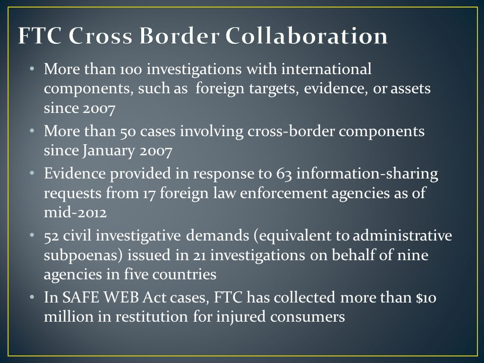 More than 100 investigations with international components, such as foreign targets, evidence, or assets since 2007 More than 50 cases involving cross-border components since January 2007 Evidence provided in response to 63 information-sharing requests from 17 foreign law enforcement agencies as of mid-2012 52 civil investigative demands (equivalent to administrative subpoenas) issued in 21 investigations on behalf of nine agencies in five countries In SAFE WEB Act cases, FTC has collected more than $10 million in restitution for injured consumers