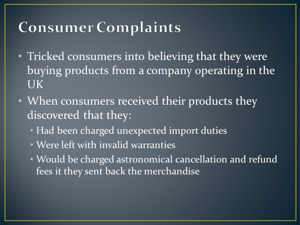 Tricked consumers into believing that they were buying products from a company operating in the UK When consumers received their products they discovered that they: Had been charged unexpected import duties Were left with invalid warranties Would be charged astronomical cancellation and refund fees it they sent back the merchandise