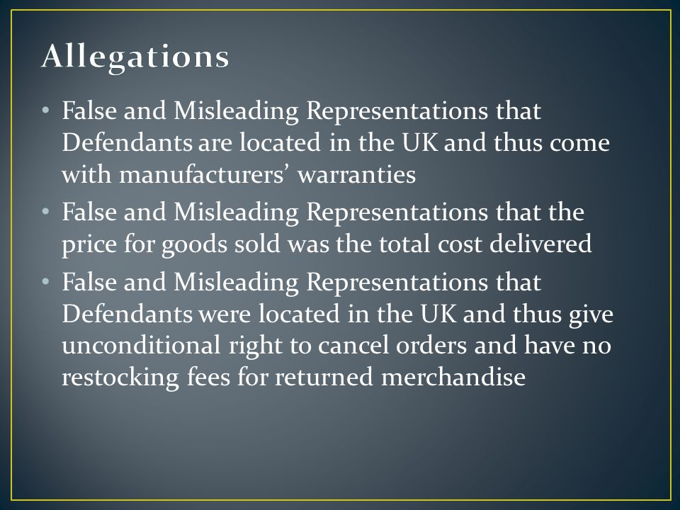 False and Misleading Representations that Defendants are located in the UK and thus come with manufacturers' warranties False and Misleading Representations that the price for goods sold was the total cost delivered False and Misleading Representations that Defendants were located in the UK and thus give unconditional right to cancel orders and have no restocking fees for returned merchandise