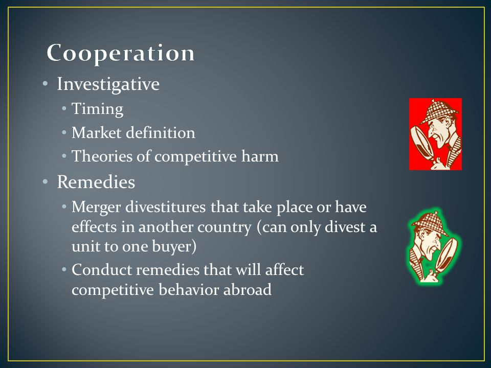 Investigative Timing Market definition Theories of competitive harm Remedies Merger divestitures that take place or have effects in another country (can only divest a unit to one buyer) Conduct remedies that will affect competitive behavior abroad