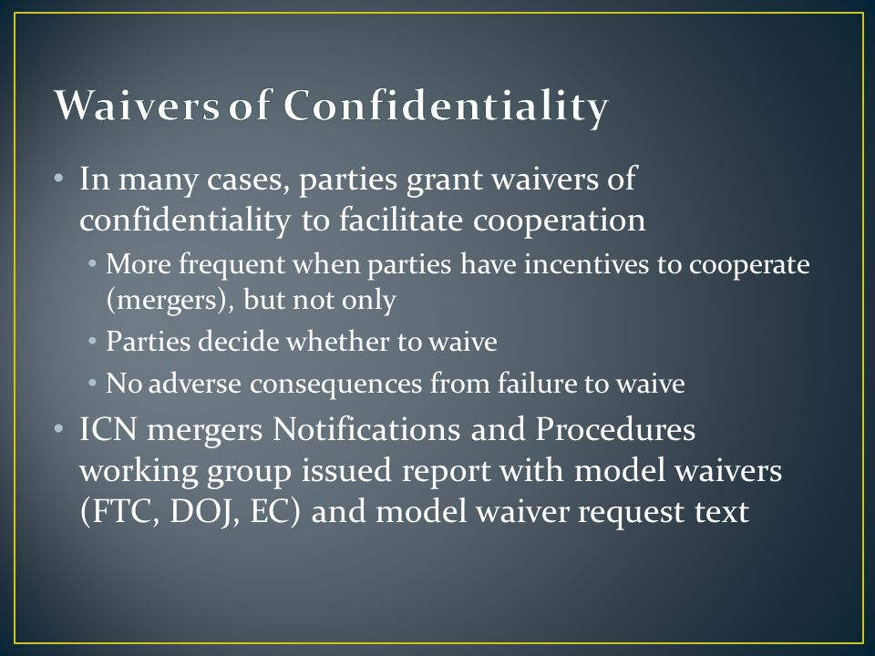 In many cases, parties grant waivers of confidentiality to facilitate cooperation More frequent when parties have incentives to cooperate (mergers), b