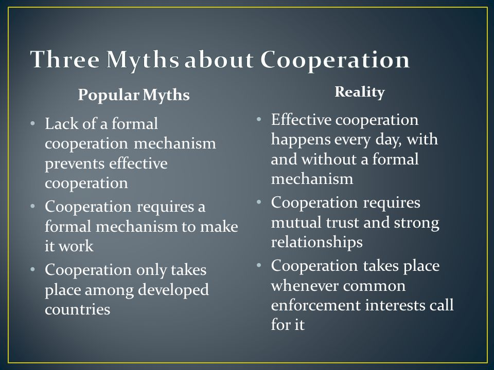 Popular Myths Lack of a formal cooperation mechanism prevents effective cooperation Cooperation requires a formal mechanism to make it work Cooperatio